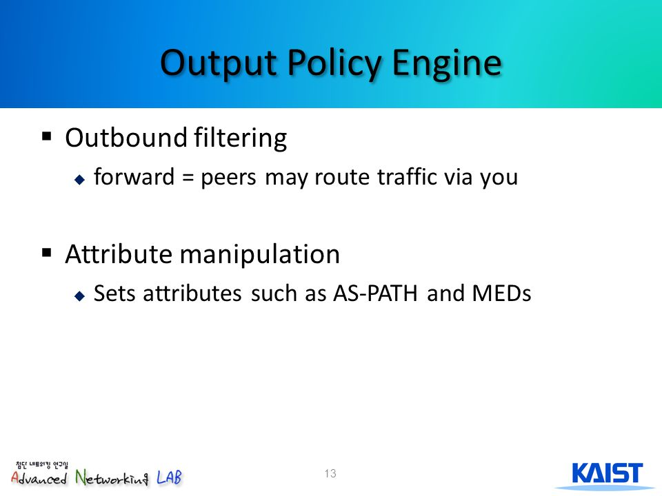 13 Output Policy Engine  Outbound filtering  forward = peers may route traffic via you  Attribute manipulation  Sets attributes such as AS-PATH and MEDs