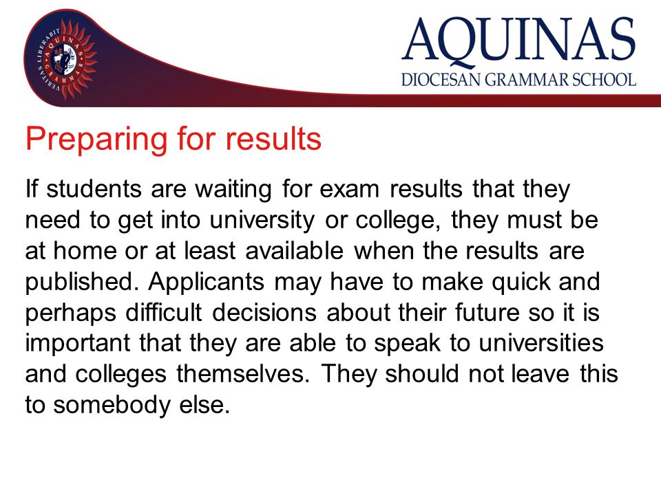 Preparing for results If students are waiting for exam results that they need to get into university or college, they must be at home or at least available when the results are published.