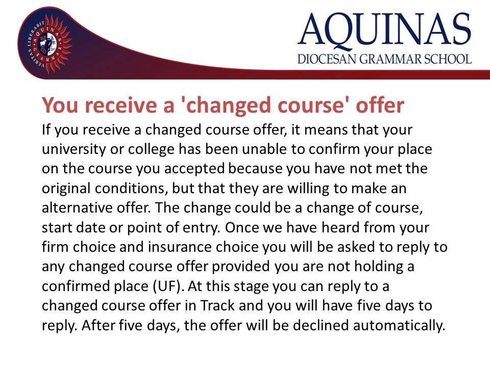 You receive a changed course offer If you receive a changed course offer, it means that your university or college has been unable to confirm your place on the course you accepted because you have not met the original conditions, but that they are willing to make an alternative offer.