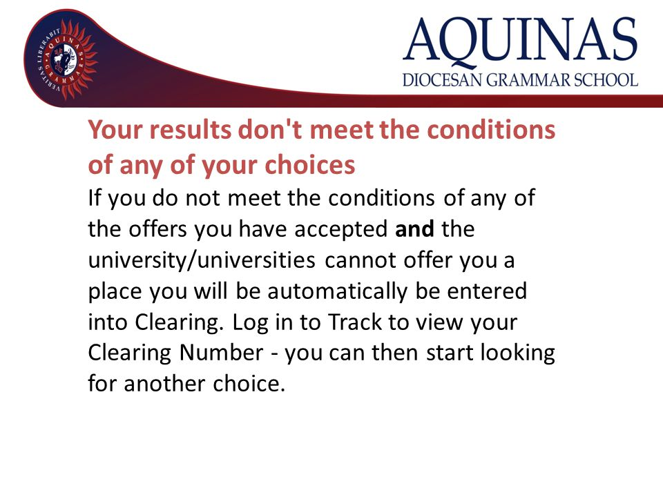 Your results don t meet the conditions of any of your choices If you do not meet the conditions of any of the offers you have accepted and the university/universities cannot offer you a place you will be automatically be entered into Clearing.
