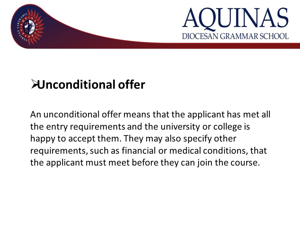  Unconditional offer An unconditional offer means that the applicant has met all the entry requirements and the university or college is happy to accept them.