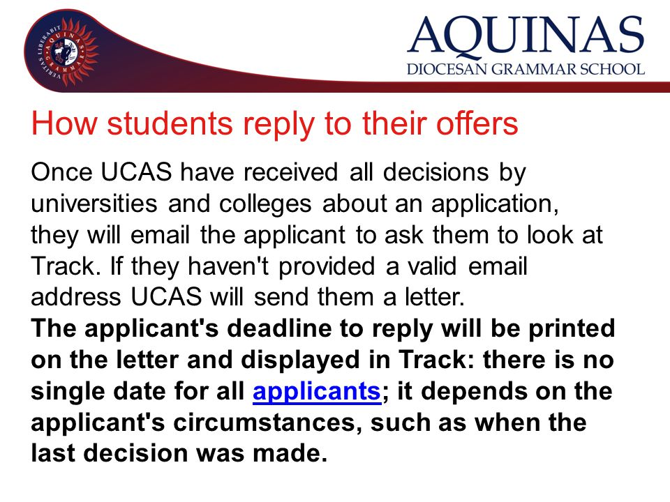 How students reply to their offers Once UCAS have received all decisions by universities and colleges about an application, they will  the applicant to ask them to look at Track.