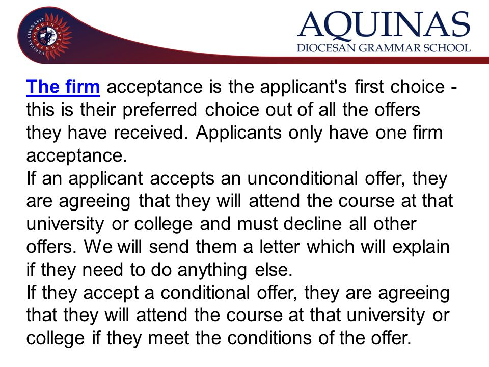 The firmThe firm acceptance is the applicant s first choice - this is their preferred choice out of all the offers they have received.