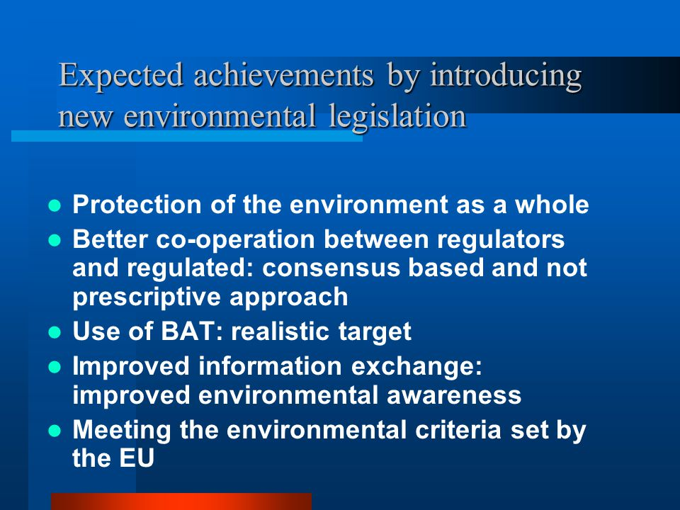 Expected achievements by introducing new environmental legislation Protection of the environment as a whole Better co-operation between regulators and regulated: consensus based and not prescriptive approach Use of BAT: realistic target Improved information exchange: improved environmental awareness Meeting the environmental criteria set by the EU