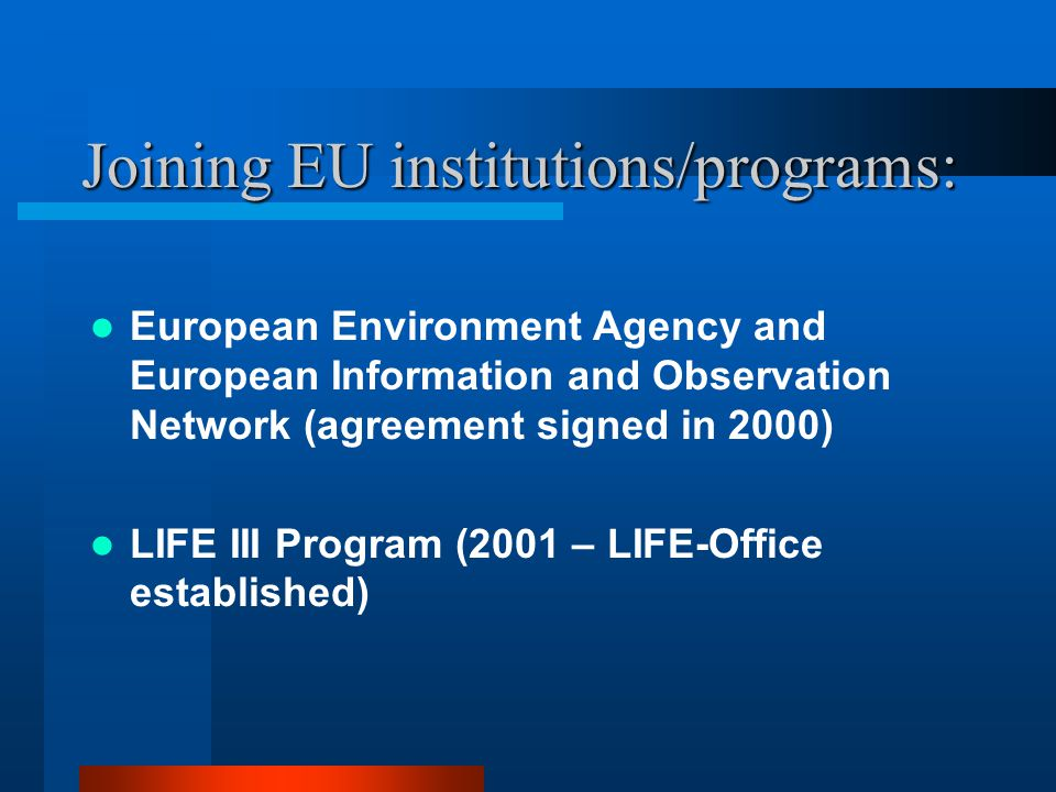 Joining EU institutions/programs: European Environment Agency and European Information and Observation Network (agreement signed in 2000) LIFE III Program (2001 – LIFE-Office established)