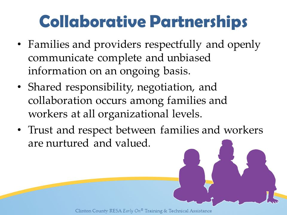 Clinton County RESA Early On ® Training & Technical Assistance Collaborative Partnerships Families and providers respectfully and openly communicate complete and unbiased information on an ongoing basis.