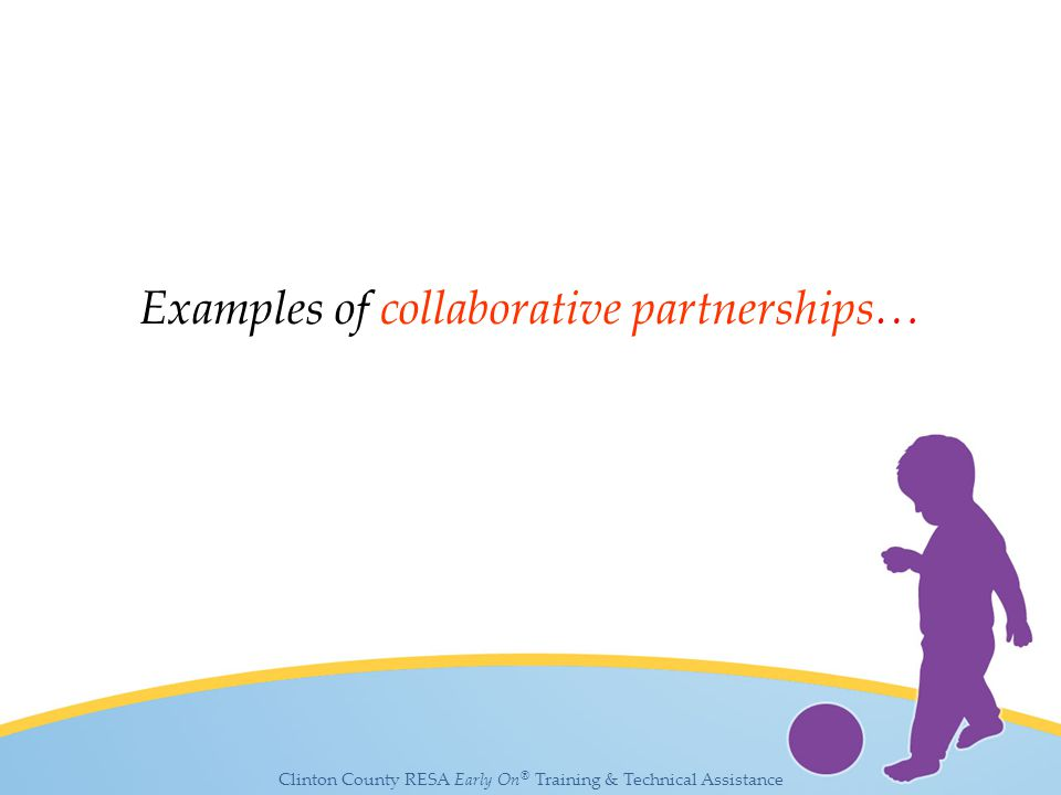 Clinton County RESA Early On ® Training & Technical Assistance Examples of collaborative partnerships…