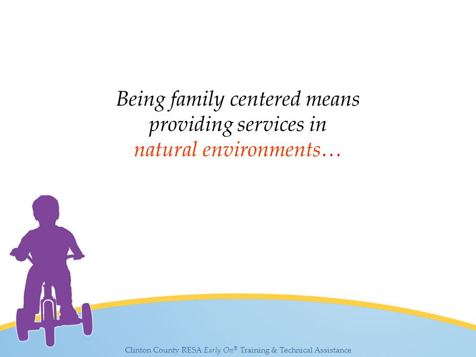 Clinton County RESA Early On ® Training & Technical Assistance Being family centered means providing services in natural environments…