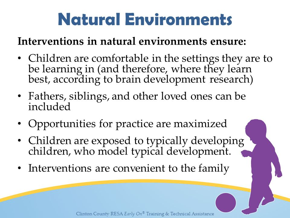 Clinton County RESA Early On ® Training & Technical Assistance Natural Environments Interventions in natural environments ensure: Children are comfortable in the settings they are to be learning in (and therefore, where they learn best, according to brain development research) Fathers, siblings, and other loved ones can be included Opportunities for practice are maximized Children are exposed to typically developing children, who model typical development.