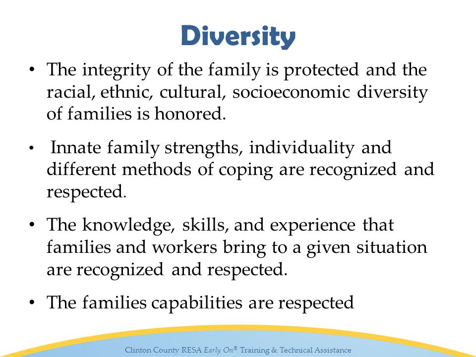 Clinton County RESA Early On ® Training & Technical Assistance Diversity The integrity of the family is protected and the racial, ethnic, cultural, socioeconomic diversity of families is honored.