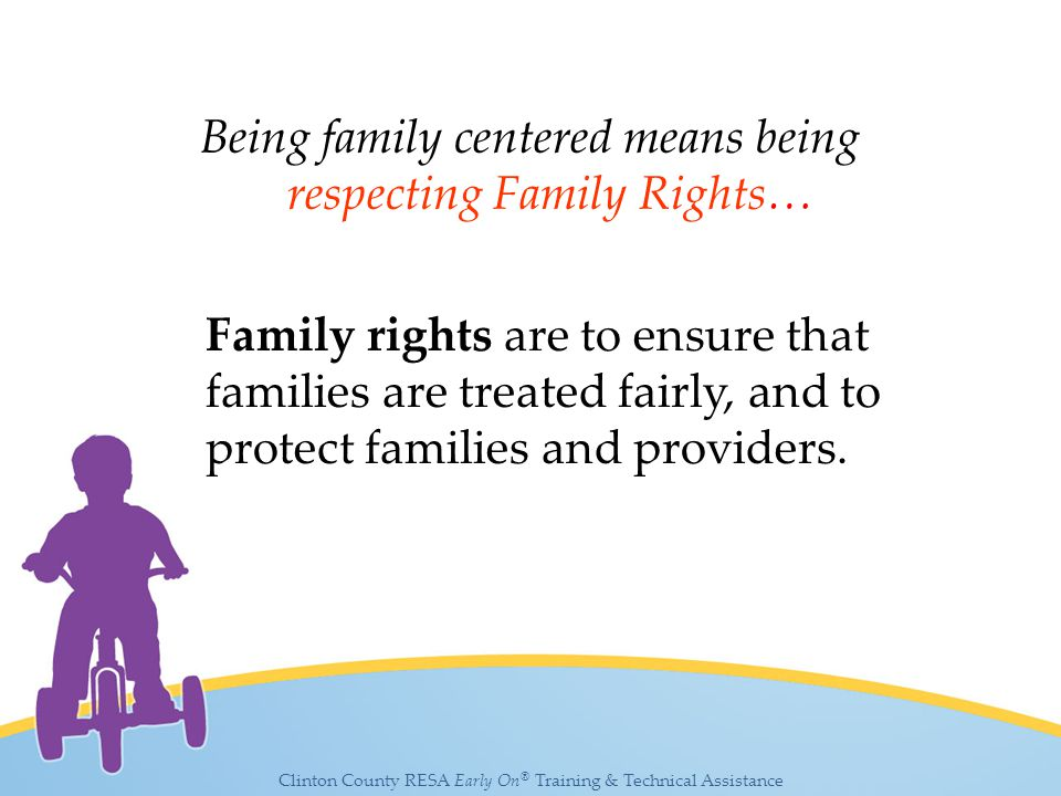 Clinton County RESA Early On ® Training & Technical Assistance Being family centered means being respecting Family Rights… Family rights are to ensure that families are treated fairly, and to protect families and providers.