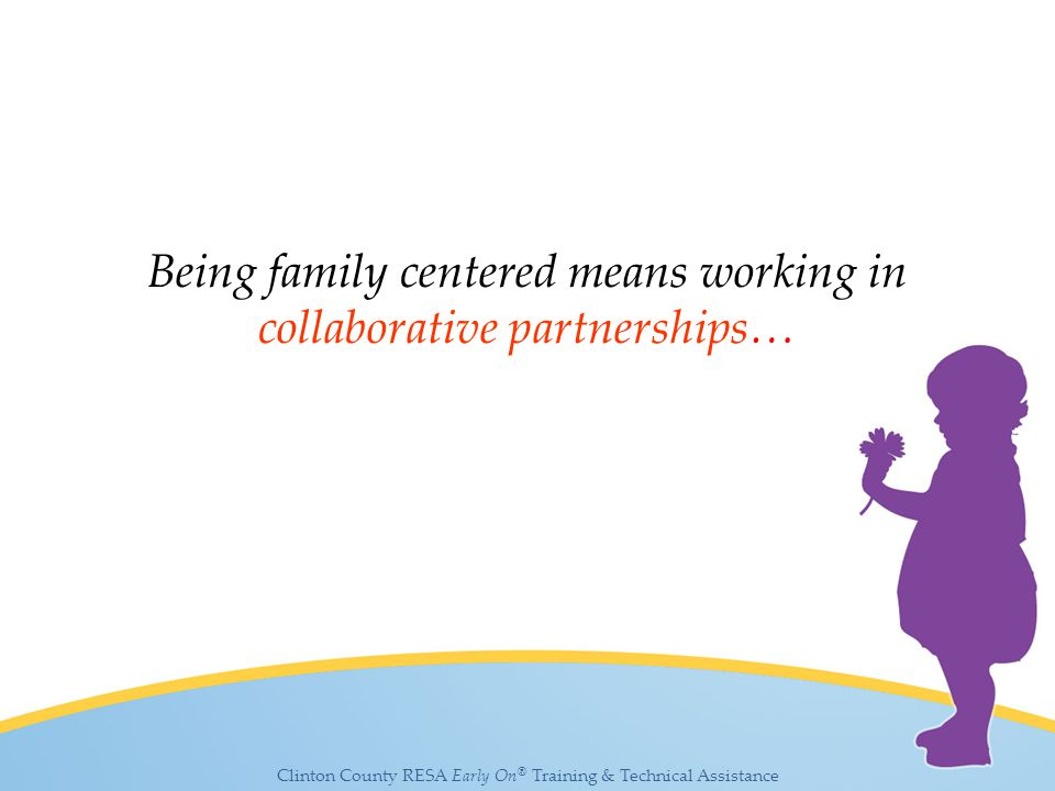 Clinton County RESA Early On ® Training & Technical Assistance Being family centered means working in collaborative partnerships…