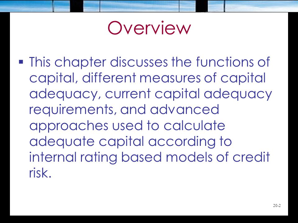 20-2 Overview  This chapter discusses the functions of capital, different measures of capital adequacy, current capital adequacy requirements, and advanced approaches used to calculate adequate capital according to internal rating based models of credit risk.