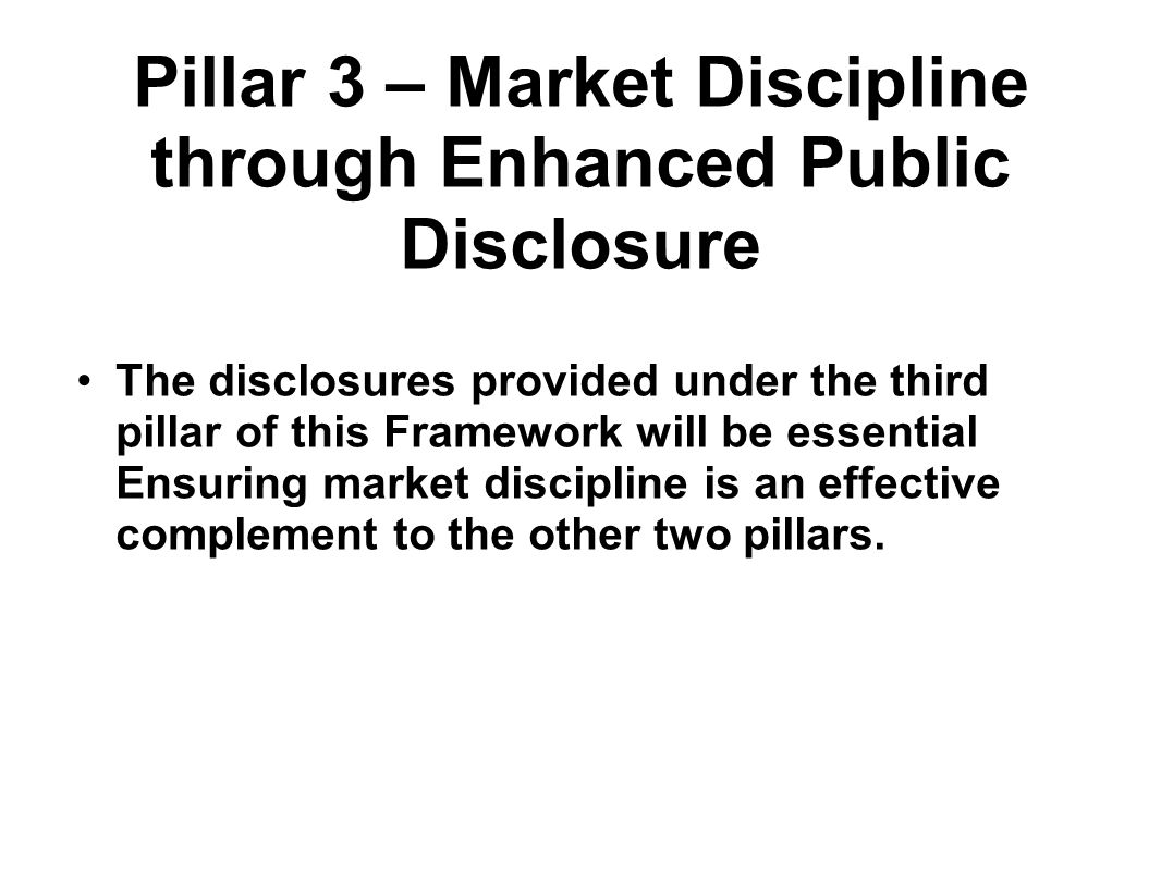 Pillar 3 – Market Discipline through Enhanced Public Disclosure The disclosures provided under the third pillar of this Framework will be essential Ensuring market discipline is an effective complement to the other two pillars.