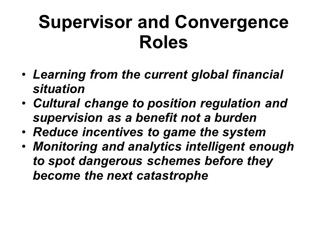 Supervisor and Convergence Roles Learning from the current global financial situation Cultural change to position regulation and supervision as a benefit not a burden Reduce incentives to game the system Monitoring and analytics intelligent enough to spot dangerous schemes before they become the next catastrophe