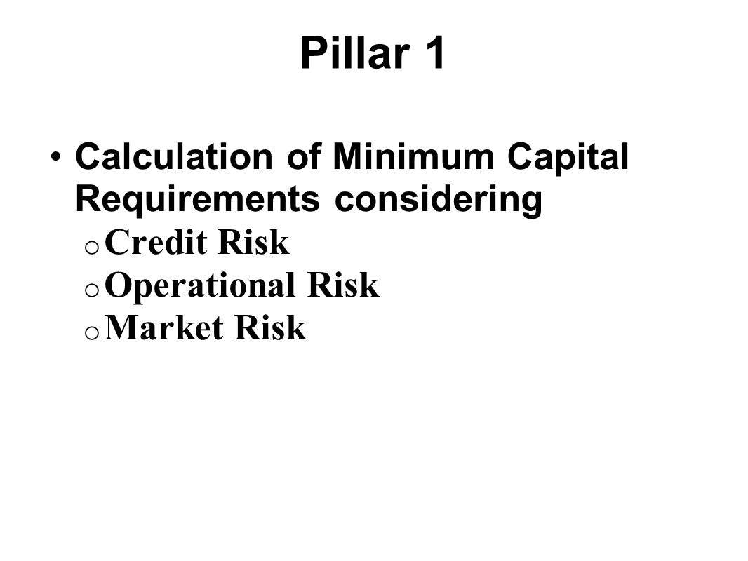 Pillar 1 Calculation of Minimum Capital Requirements considering o Credit Risk o Operational Risk o Market Risk