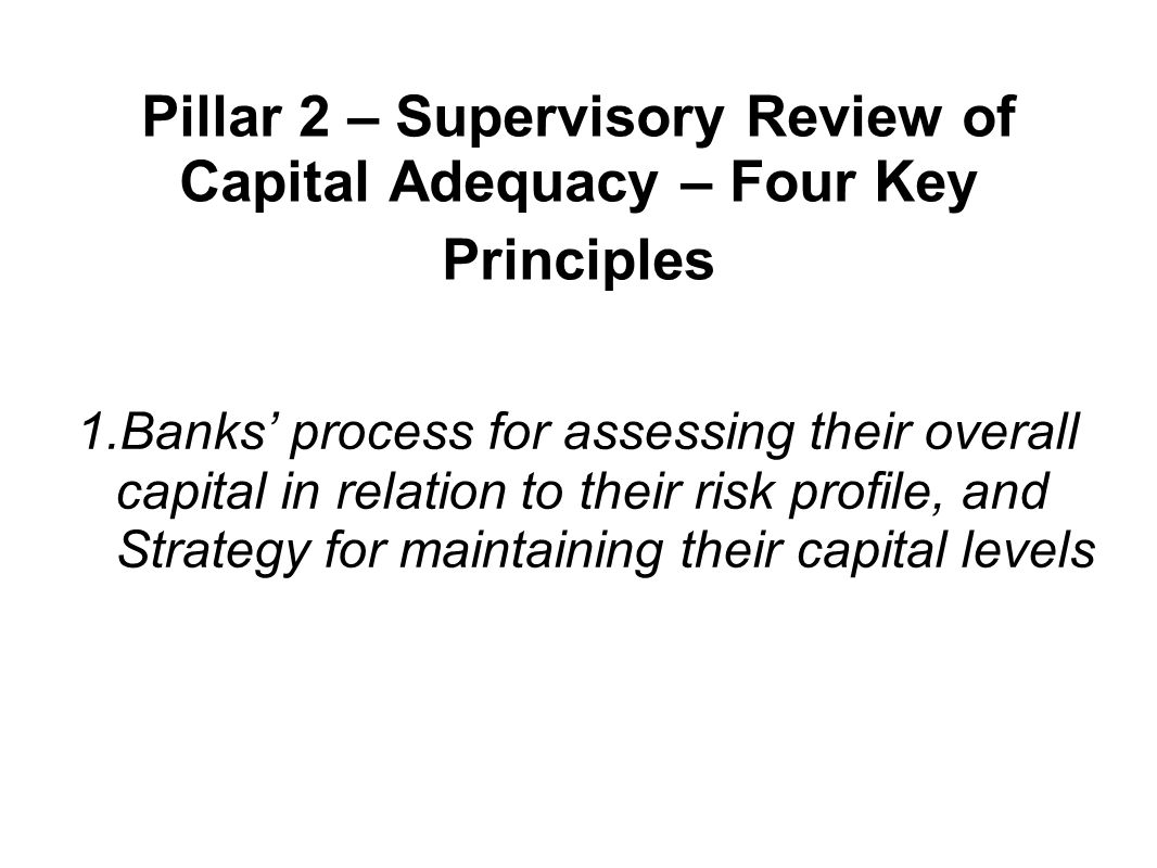 Pillar 2 – Supervisory Review of Capital Adequacy – Four Key Principles 1.Banks' process for assessing their overall capital in relation to their risk profile, and Strategy for maintaining their capital levels
