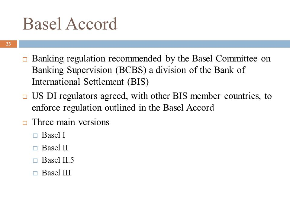 Basel Accord  Banking regulation recommended by the Basel Committee on Banking Supervision (BCBS) a division of the Bank of International Settlement (BIS)  US DI regulators agreed, with other BIS member countries, to enforce regulation outlined in the Basel Accord  Three main versions  Basel I  Basel II  Basel II.5  Basel III 23