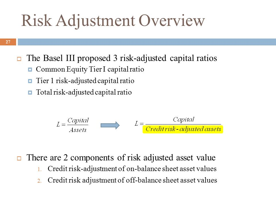  The Basel III proposed 3 risk-adjusted capital ratios  Common Equity Tier I capital ratio  Tier 1 risk-adjusted capital ratio  Total risk-adjusted capital ratio  There are 2 components of risk adjusted asset value 1.