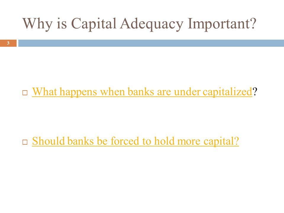 Why is Capital Adequacy Important. 3  What happens when banks are under capitalized.