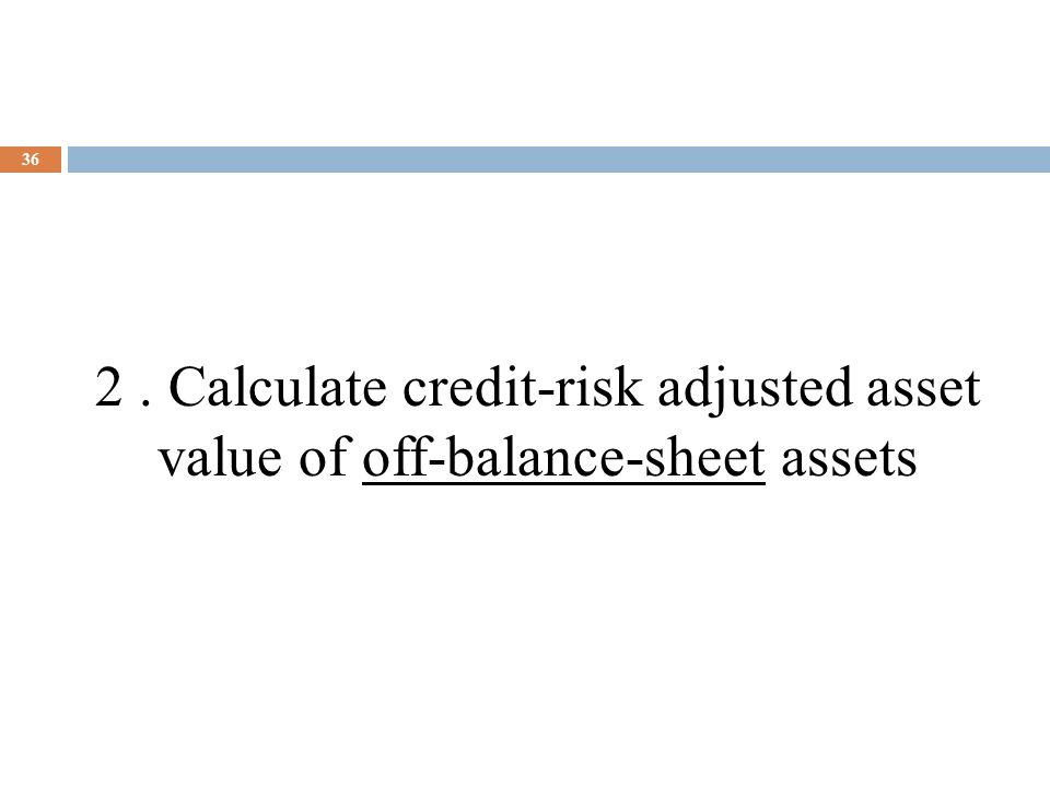 36 2. Calculate credit-risk adjusted asset value of off-balance-sheet assets