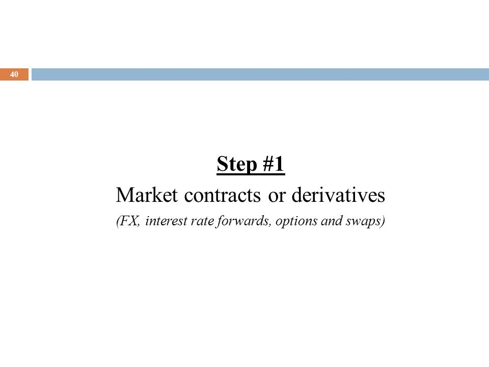 40 Step #1 Market contracts or derivatives (FX, interest rate forwards, options and swaps)