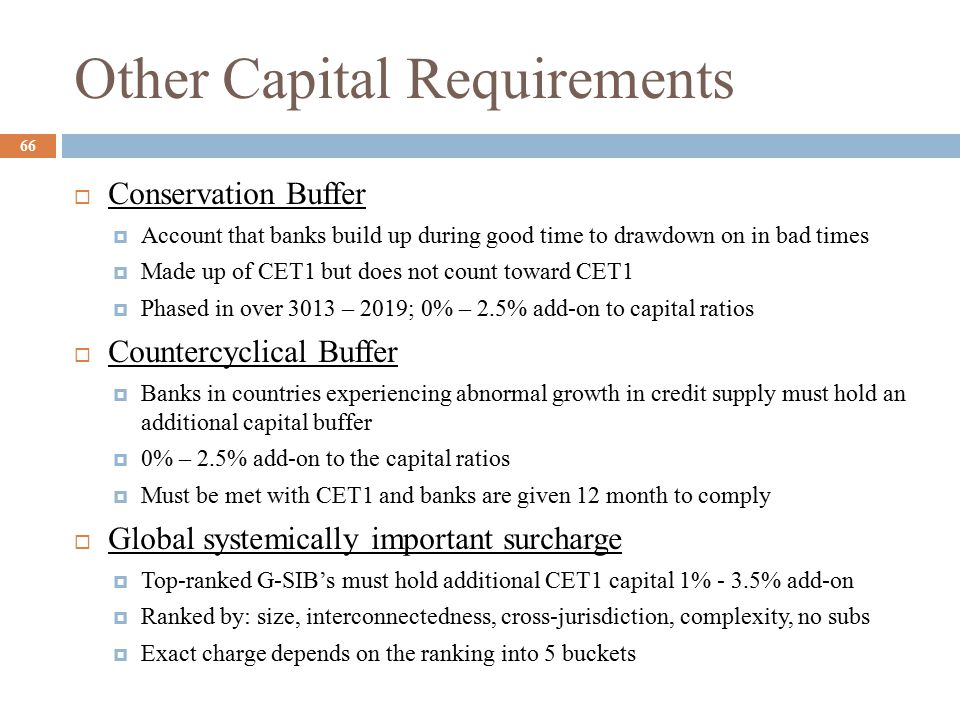 Other Capital Requirements  Conservation Buffer  Account that banks build up during good time to drawdown on in bad times  Made up of CET1 but does not count toward CET1  Phased in over 3013 – 2019; 0% – 2.5% add-on to capital ratios  Countercyclical Buffer  Banks in countries experiencing abnormal growth in credit supply must hold an additional capital buffer  0% – 2.5% add-on to the capital ratios  Must be met with CET1 and banks are given 12 month to comply  Global systemically important surcharge  Top-ranked G-SIB's must hold additional CET1 capital 1% - 3.5% add-on  Ranked by: size, interconnectedness, cross-jurisdiction, complexity, no subs  Exact charge depends on the ranking into 5 buckets 66