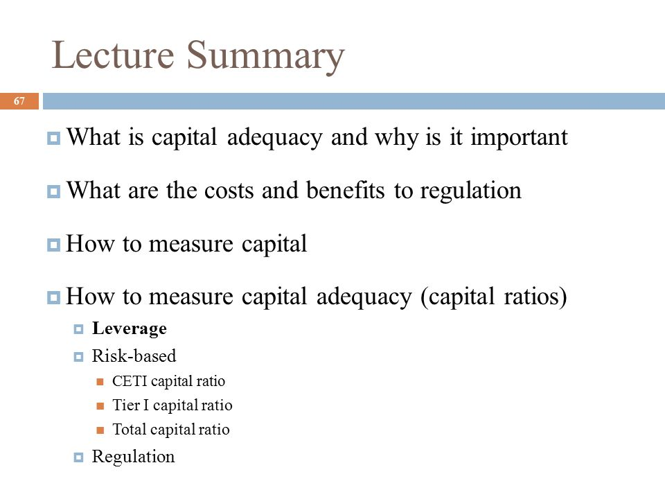 Lecture Summary 67  What is capital adequacy and why is it important  What are the costs and benefits to regulation  How to measure capital  How to measure capital adequacy (capital ratios)  Leverage  Risk-based CETI capital ratio Tier I capital ratio Total capital ratio  Regulation