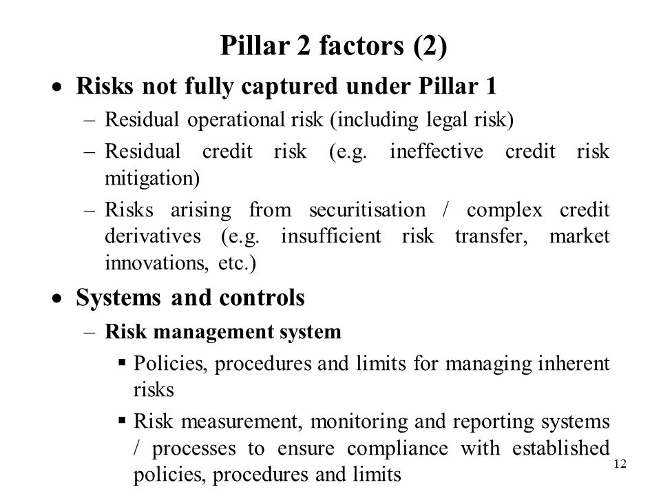 12 Pillar 2 factors (2)  Risks not fully captured under Pillar 1 –Residual operational risk (including legal risk) –Residual credit risk (e.g.