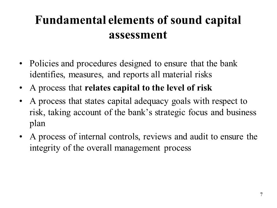 7 Fundamental elements of sound capital assessment Policies and procedures designed to ensure that the bank identifies, measures, and reports all material risks A process that relates capital to the level of risk A process that states capital adequacy goals with respect to risk, taking account of the bank's strategic focus and business plan A process of internal controls, reviews and audit to ensure the integrity of the overall management process