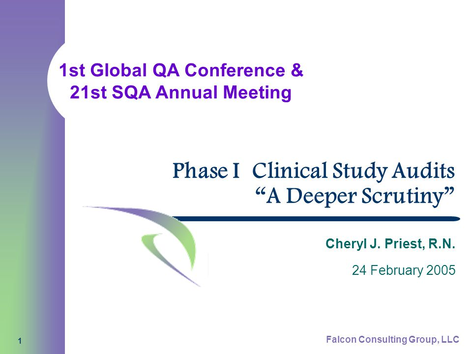 1st Global QA Conference & 21st SQA Annual Meeting Falcon Consulting Group, LLC 1 Phase I Clinical Study Audits A Deeper Scrutiny Cheryl J.