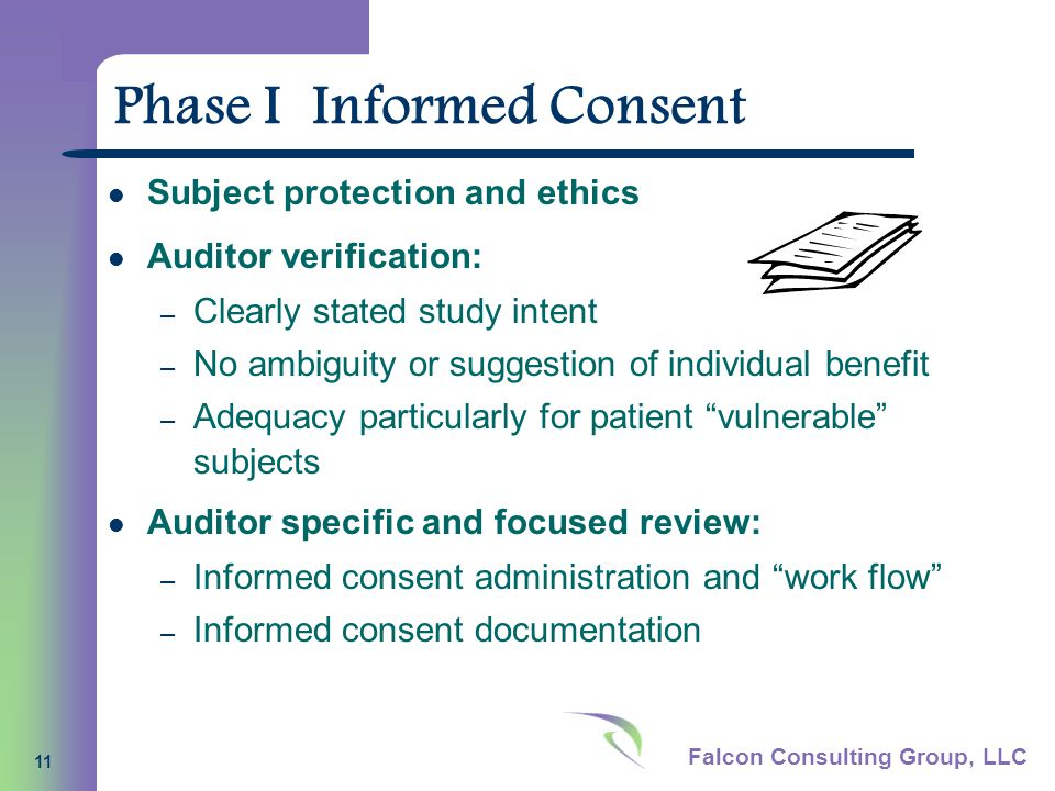 Falcon Consulting Group, LLC 11 Phase I Informed Consent Subject protection and ethics Auditor verification: – Clearly stated study intent – No ambiguity or suggestion of individual benefit – Adequacy particularly for patient vulnerable subjects Auditor specific and focused review: – Informed consent administration and work flow – Informed consent documentation