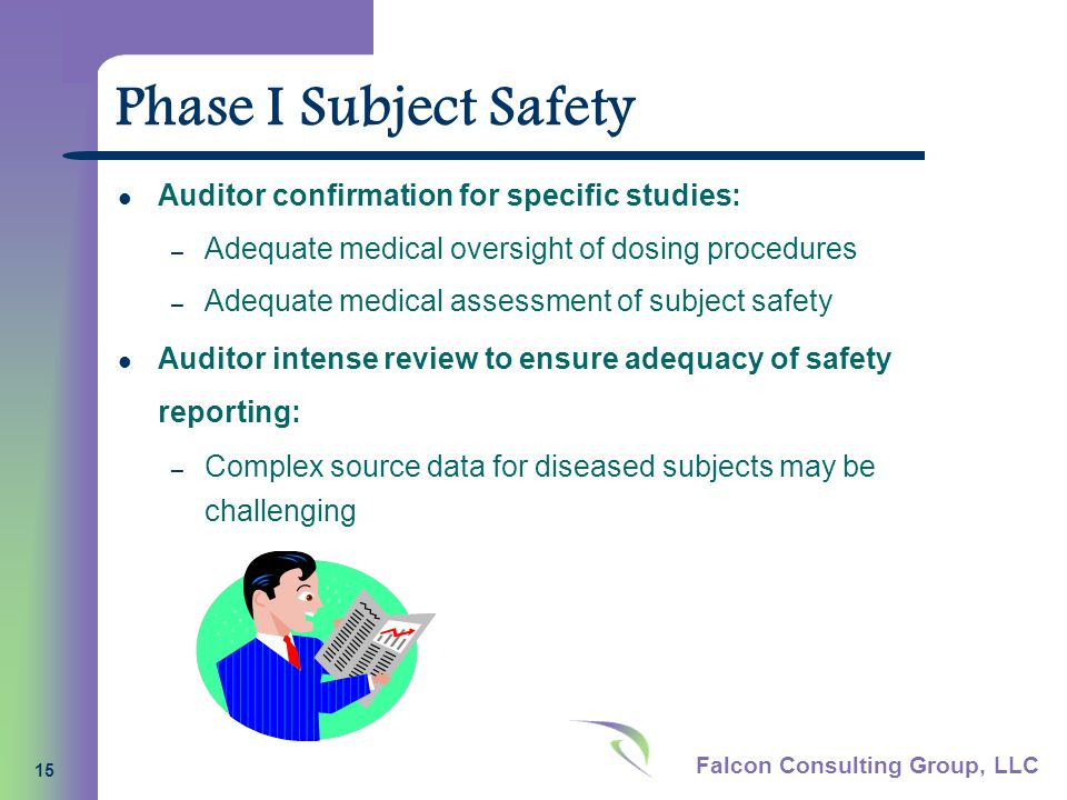 Falcon Consulting Group, LLC 15 Phase I Subject Safety Auditor confirmation for specific studies: – Adequate medical oversight of dosing procedures – Adequate medical assessment of subject safety Auditor intense review to ensure adequacy of safety reporting: – Complex source data for diseased subjects may be challenging