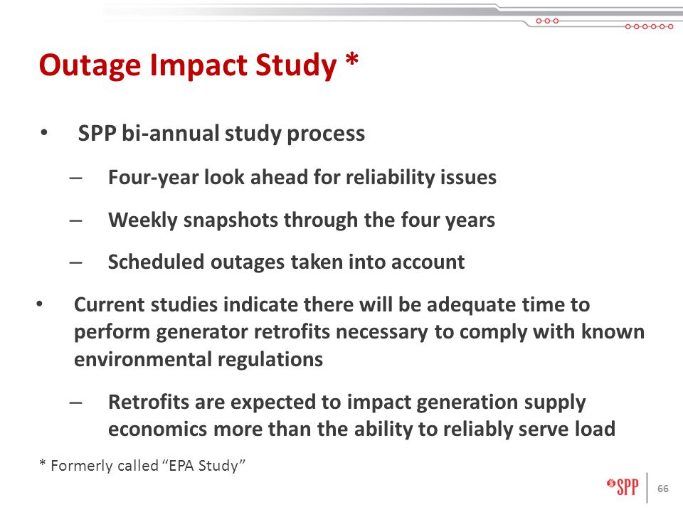 6 SPP bi-annual study process – Four-year look ahead for reliability issues – Weekly snapshots through the four years – Scheduled outages taken into account Current studies indicate there will be adequate time to perform generator retrofits necessary to comply with known environmental regulations – Retrofits are expected to impact generation supply economics more than the ability to reliably serve load 6 Outage Impact Study * * Formerly called EPA Study