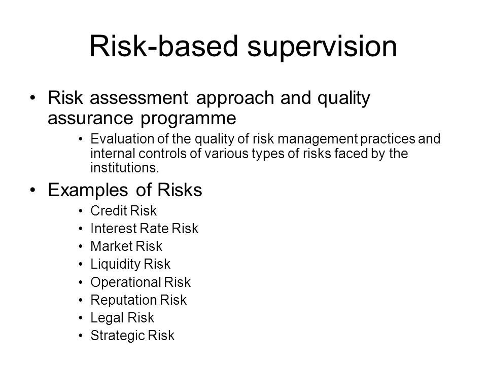Risk-based supervision Risk assessment approach and quality assurance programme Evaluation of the quality of risk management practices and internal controls of various types of risks faced by the institutions.