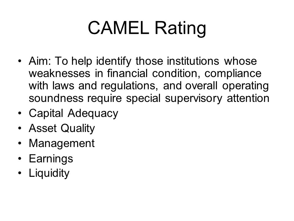 CAMEL Rating Aim: To help identify those institutions whose weaknesses in financial condition, compliance with laws and regulations, and overall operating soundness require special supervisory attention Capital Adequacy Asset Quality Management Earnings Liquidity