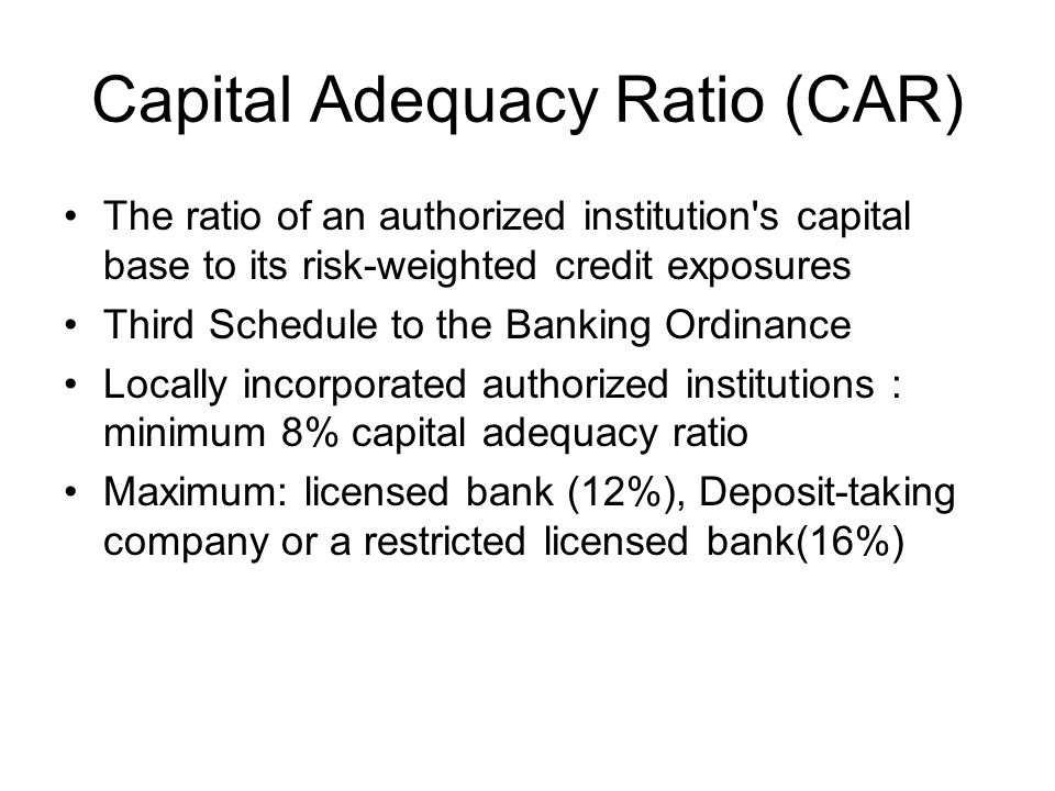 Capital Adequacy Ratio (CAR) The ratio of an authorized institution s capital base to its risk-weighted credit exposures Third Schedule to the Banking Ordinance Locally incorporated authorized institutions : minimum 8% capital adequacy ratio Maximum: licensed bank (12%), Deposit-taking company or a restricted licensed bank(16%)