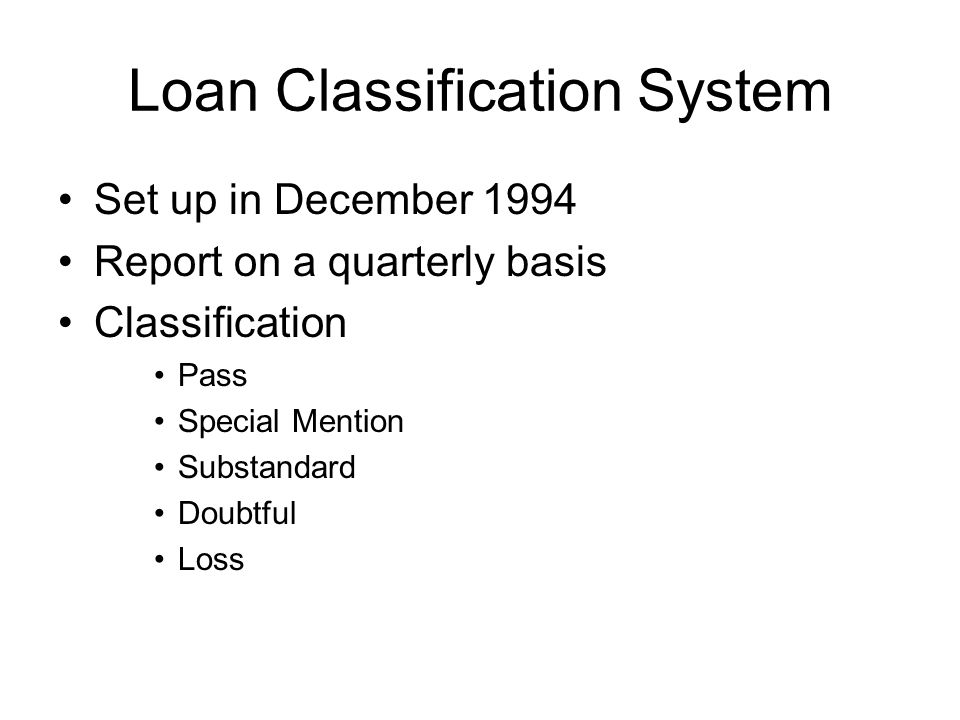 Loan Classification System Set up in December 1994 Report on a quarterly basis Classification Pass Special Mention Substandard Doubtful Loss