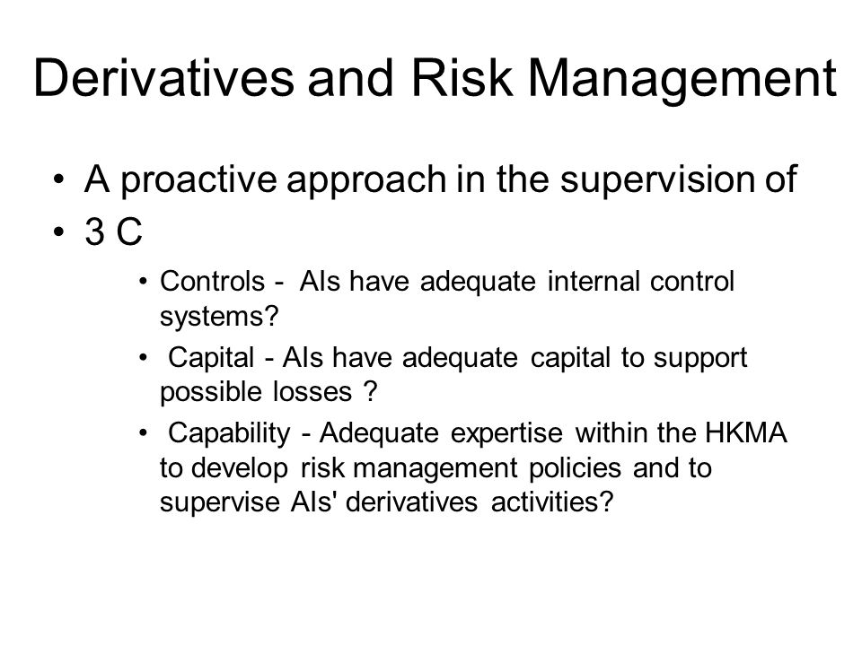 Derivatives and Risk Management A proactive approach in the supervision of 3 C Controls - AIs have adequate internal control systems.