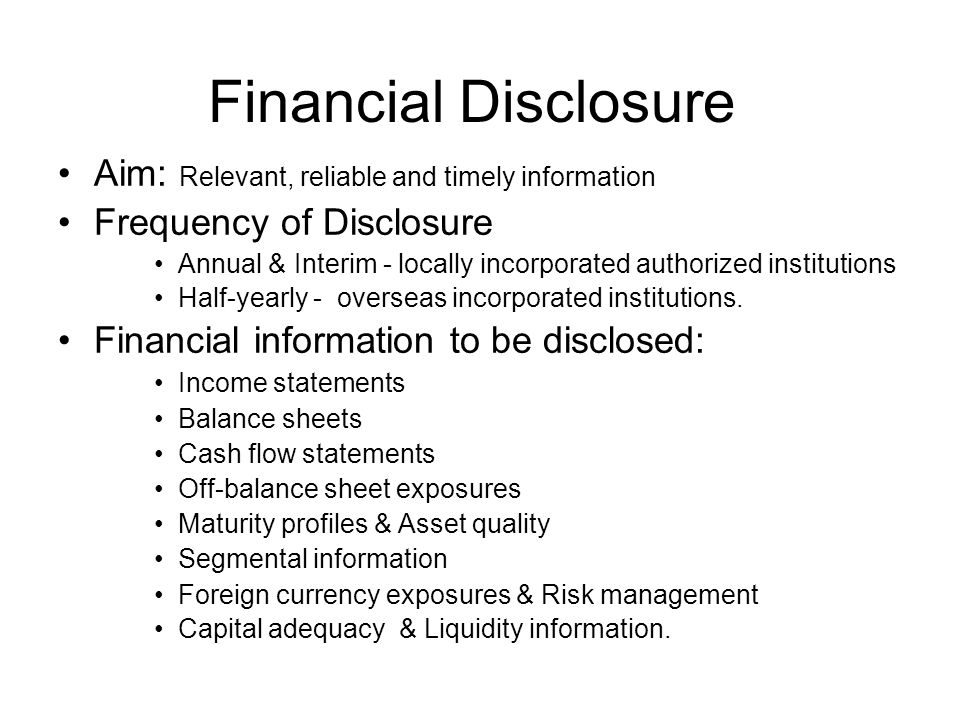 Financial Disclosure Aim: Relevant, reliable and timely information Frequency of Disclosure Annual & Interim - locally incorporated authorized institutions Half-yearly - overseas incorporated institutions.