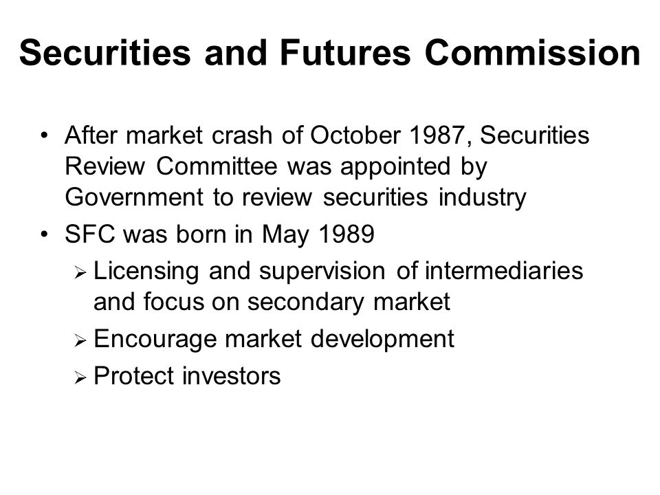 Securities and Futures Commission After market crash of October 1987, Securities Review Committee was appointed by Government to review securities industry SFC was born in May 1989  Licensing and supervision of intermediaries and focus on secondary market  Encourage market development  Protect investors