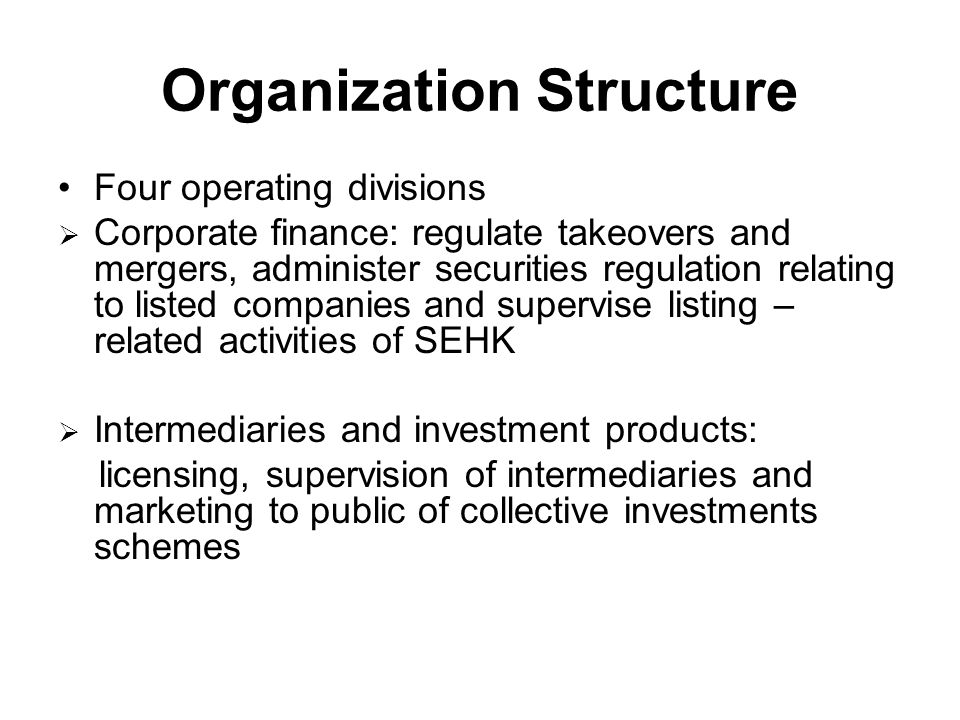 Organization Structure Four operating divisions  Corporate finance: regulate takeovers and mergers, administer securities regulation relating to listed companies and supervise listing – related activities of SEHK  Intermediaries and investment products: licensing, supervision of intermediaries and marketing to public of collective investments schemes