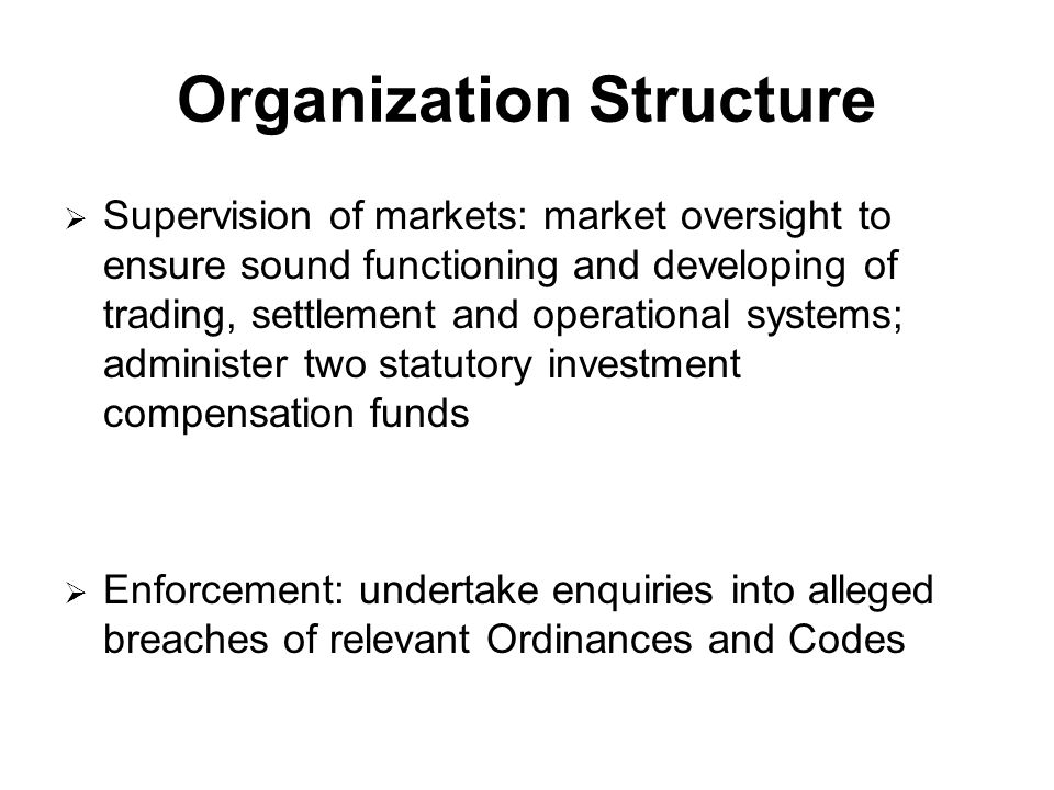 Organization Structure  Supervision of markets: market oversight to ensure sound functioning and developing of trading, settlement and operational systems; administer two statutory investment compensation funds  Enforcement: undertake enquiries into alleged breaches of relevant Ordinances and Codes