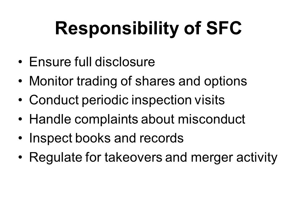 Responsibility of SFC Ensure full disclosure Monitor trading of shares and options Conduct periodic inspection visits Handle complaints about misconduct Inspect books and records Regulate for takeovers and merger activity