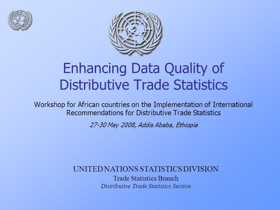 Enhancing Data Quality of Distributive Trade Statistics Workshop for African countries on the Implementation of International Recommendations for Distributive Trade Statistics May 2008, Addis Ababa, Ethiopia UNITED NATIONS STATISTICS DIVISION Trade Statistics Branch Distributive Trade Statistics Section
