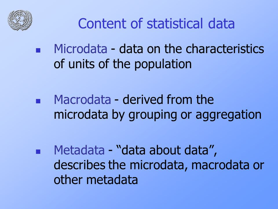 Content of statistical data Microdata - data on the characteristics of units of the population Macrodata - derived from the microdata by grouping or aggregation Metadata - data about data , describes the microdata, macrodata or other metadata