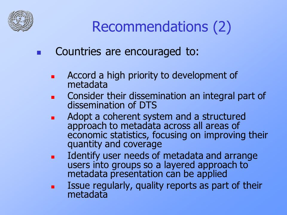 Recommendations (2) Countries are encouraged to: Accord a high priority to development of metadata Consider their dissemination an integral part of dissemination of DTS Adopt a coherent system and a structured approach to metadata across all areas of economic statistics, focusing on improving their quantity and coverage Identify user needs of metadata and arrange users into groups so a layered approach to metadata presentation can be applied Issue regularly, quality reports as part of their metadata