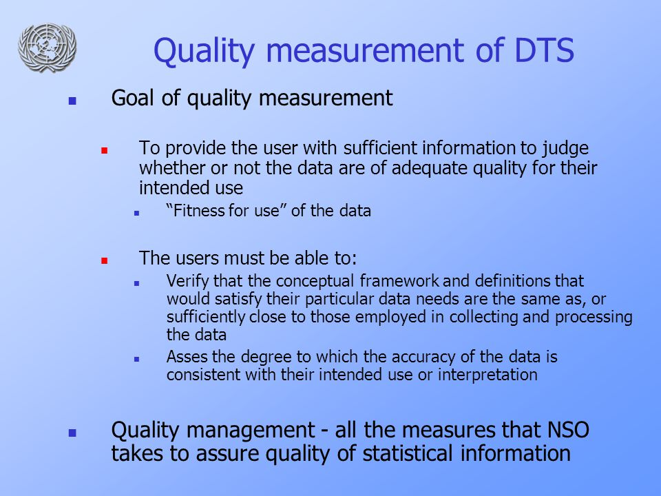 Quality measurement of DTS Goal of quality measurement To provide the user with sufficient information to judge whether or not the data are of adequate quality for their intended use Fitness for use of the data The users must be able to: Verify that the conceptual framework and definitions that would satisfy their particular data needs are the same as, or sufficiently close to those employed in collecting and processing the data Asses the degree to which the accuracy of the data is consistent with their intended use or interpretation Quality management - all the measures that NSO takes to assure quality of statistical information