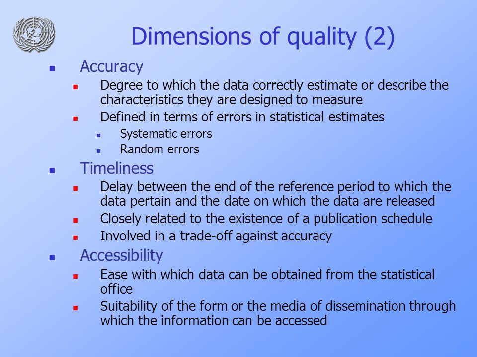 Dimensions of quality (2) Accuracy Degree to which the data correctly estimate or describe the characteristics they are designed to measure Defined in terms of errors in statistical estimates Systematic errors Random errors Timeliness Delay between the end of the reference period to which the data pertain and the date on which the data are released Closely related to the existence of a publication schedule Involved in a trade-off against accuracy Accessibility Ease with which data can be obtained from the statistical office Suitability of the form or the media of dissemination through which the information can be accessed