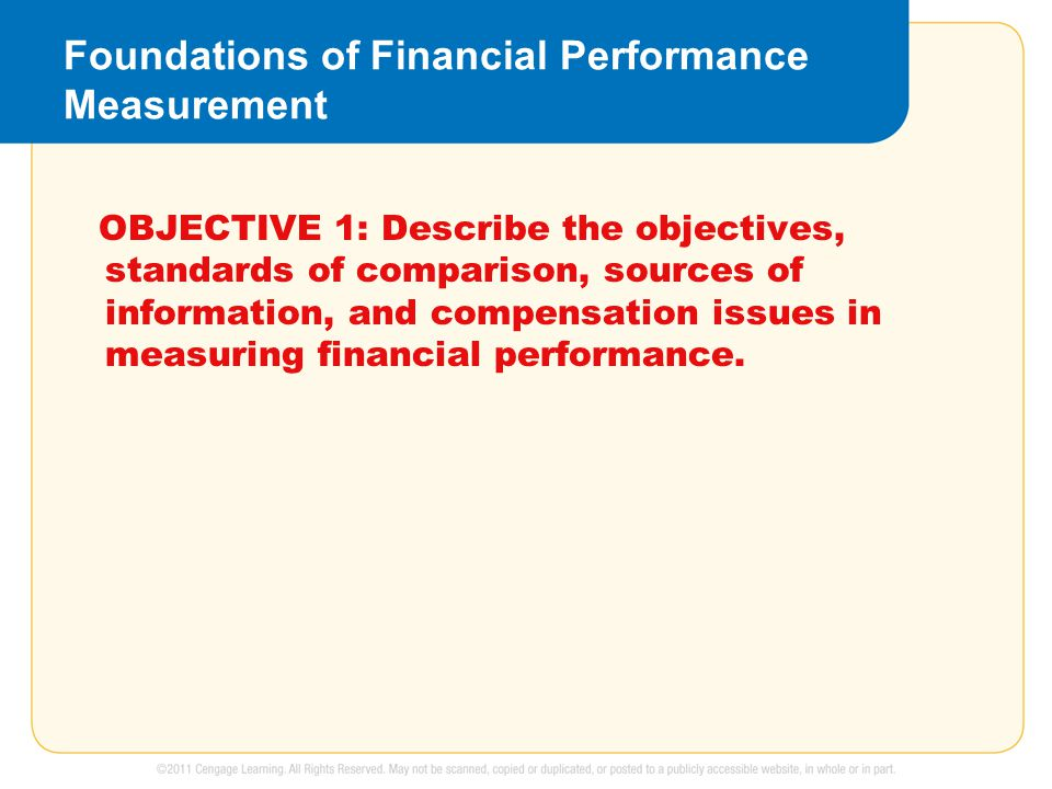 Foundations of Financial Performance Measurement OBJECTIVE 1: Describe the objectives, standards of comparison, sources of information, and compensation issues in measuring financial performance.